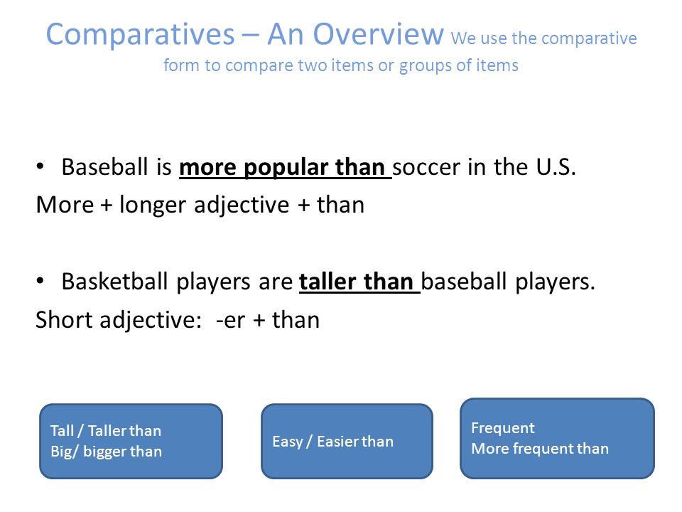 Comparatives – An Overview We use the comparative form to compare two items or groups of items Baseball is more popular than soccer in the U.S.