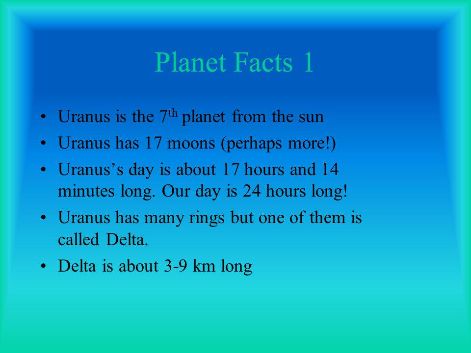 Planet Facts 1 Uranus is the 7 th planet from the sun Uranus has 17 moons (perhaps more!) Uranus's day is about 17 hours and 14 minutes long. Our day
