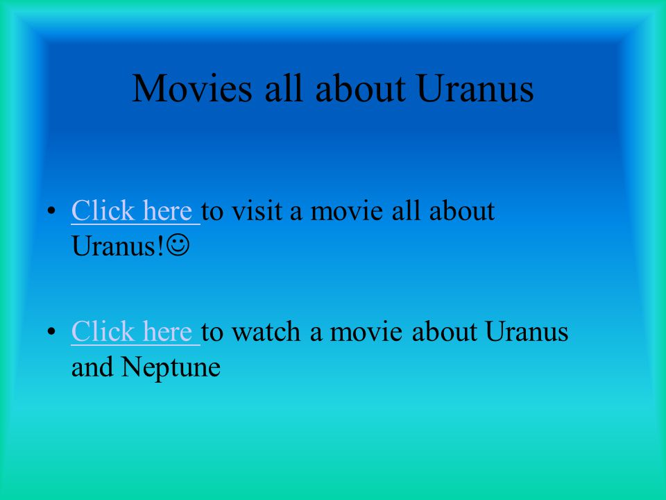 Movies all about Uranus Click here to visit a movie all about Uranus! Click here Click here to watch a movie about Uranus and NeptuneClick here