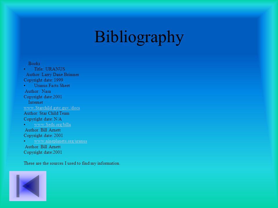 Bibliography Books Title: URANUS Author: Larry Dane Brimner Copyright date: 1999 Uranus Facts Sheet Author: Nasa Copyright date:2001 Internet www.Starchild.gstc.guv./docs Author: Star Child Team Copyright date: N/A www.Seds.org/billa Author: Bill Arnett Copyright date: 2001 www.nineplanets.org/uranus Author: Bill Arnett Copyright date:2001 These are the sources I used to find my information.