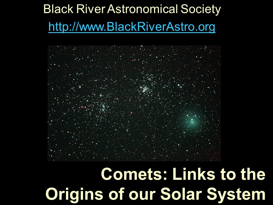 Comets: Links to the Origins of our Solar System Black River Astronomical Society http://www.BlackRiverAstro.org
