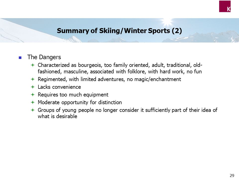 29 Summary of Skiing/Winter Sports (2) The Dangers  Characterized as bourgeois, too family oriented, adult, traditional, old- fashioned, masculine, associated with folklore, with hard work, no fun  Regimented, with limited adventures, no magic/enchantment  Lacks convenience  Requires too much equipment  Moderate opportunity for distinction  Groups of young people no longer consider it sufficiently part of their idea of what is desirable