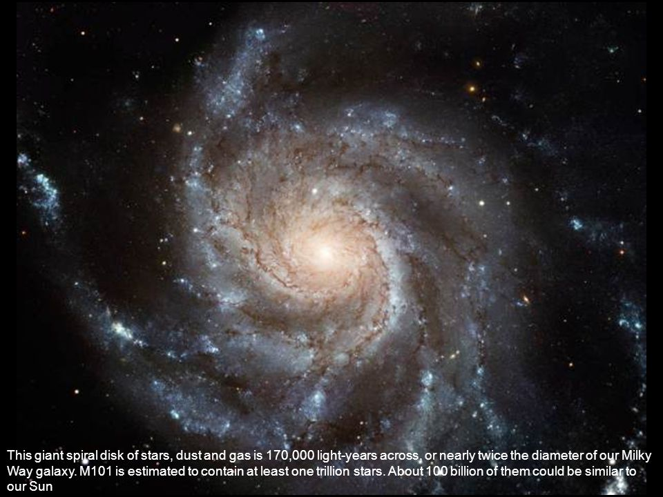 This giant spiral disk of stars, dust and gas is 170,000 light-years across, or nearly twice the diameter of our Milky Way galaxy. M101 is estimated t