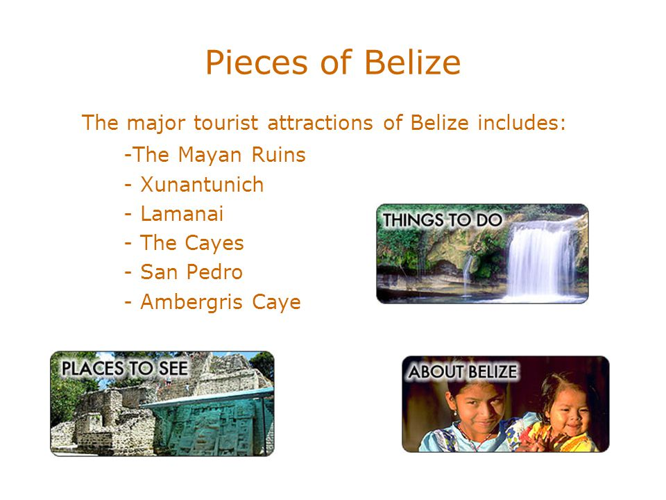 Pieces of Belize The major tourist attractions of Belize includes: -The Mayan Ruins - Xunantunich - Lamanai - The Cayes - San Pedro - Ambergris Caye