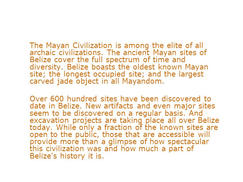 The Mayan Civilization is among the elite of all archaic civilizations. The ancient Mayan sites of Belize cover the full spectrum of time and diversit