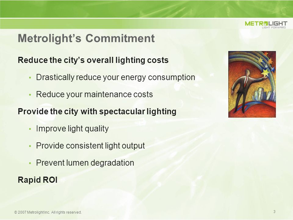 3 © 2007 Metrolight Inc. All rights reserved. Reduce the city's overall lighting costs Drastically reduce your energy consumption Reduce your maintena