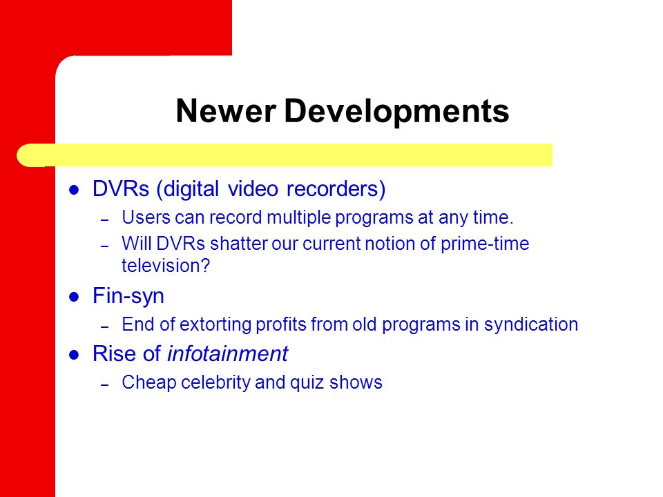 Newer Developments DVRs (digital video recorders) – Users can record multiple programs at any time. – Will DVRs shatter our current notion of prime-ti