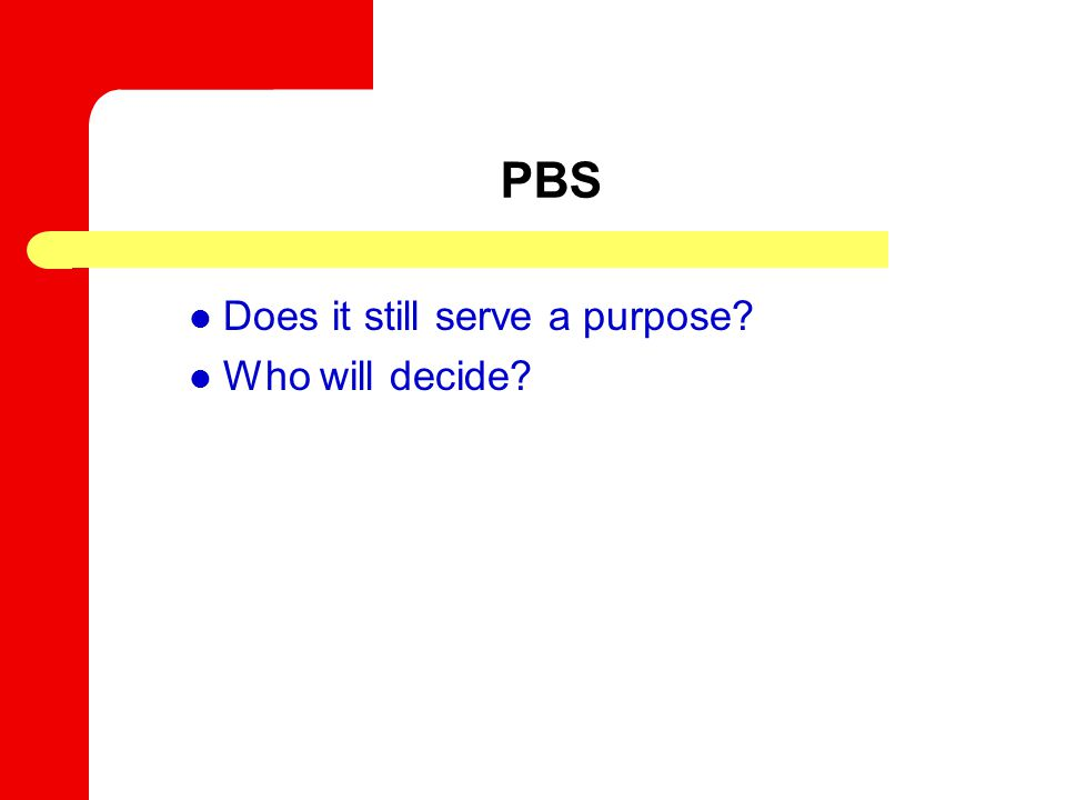 PBS Does it still serve a purpose? Who will decide?