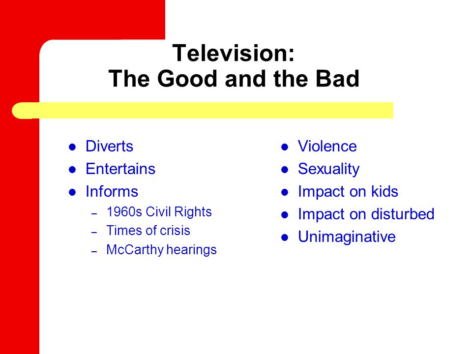 Television: The Good and the Bad Diverts Entertains Informs – 1960s Civil Rights – Times of crisis – McCarthy hearings Violence Sexuality Impact on ki