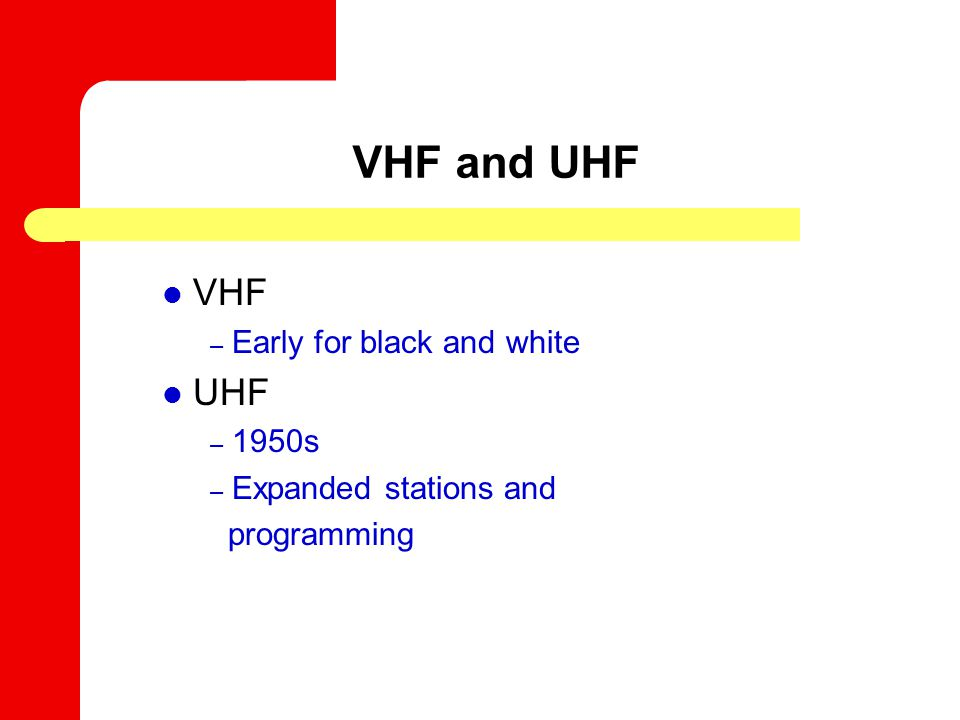 VHF and UHF VHF – Early for black and white UHF – 1950s – Expanded stations and programming