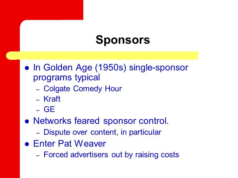 Sponsors In Golden Age (1950s) single-sponsor programs typical – Colgate Comedy Hour – Kraft – GE Networks feared sponsor control.