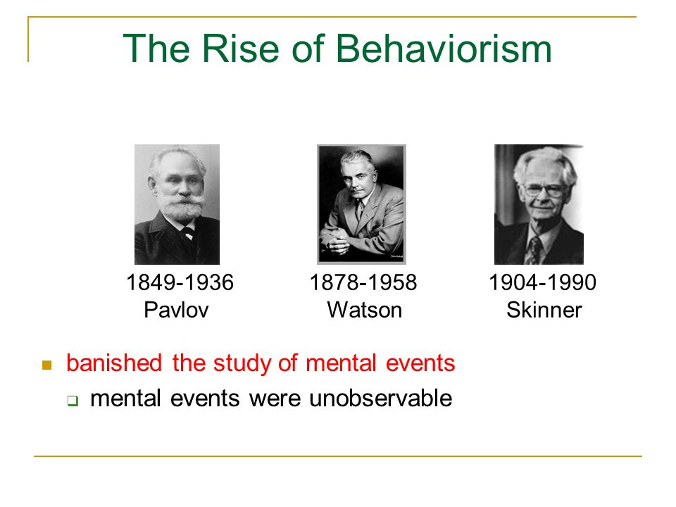 The Rise of Behaviorism 1849-1936 Pavlov 1878-1958 Watson 1904-1990 Skinner banished the study of mental events  mental events were unobservable