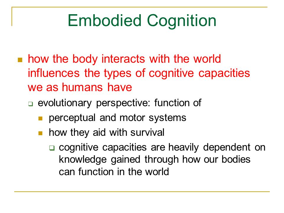 Embodied Cognition how the body interacts with the world influences the types of cognitive capacities we as humans have  evolutionary perspective: function of perceptual and motor systems how they aid with survival  cognitive capacities are heavily dependent on knowledge gained through how our bodies can function in the world