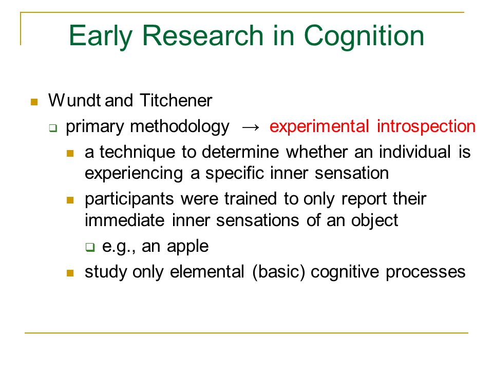 Early Research in Cognition the spectacular downfall of structuralism  experimental introspection inconsistency in method and results  Titchener became extremely dogmatic  only his findings were of merit the phenomenon of interest (inner sensations) were not publicly observable  findings could not be verified or replicated  introspection, for ~ 6 decades (even today) was a dirty word for most psychologists