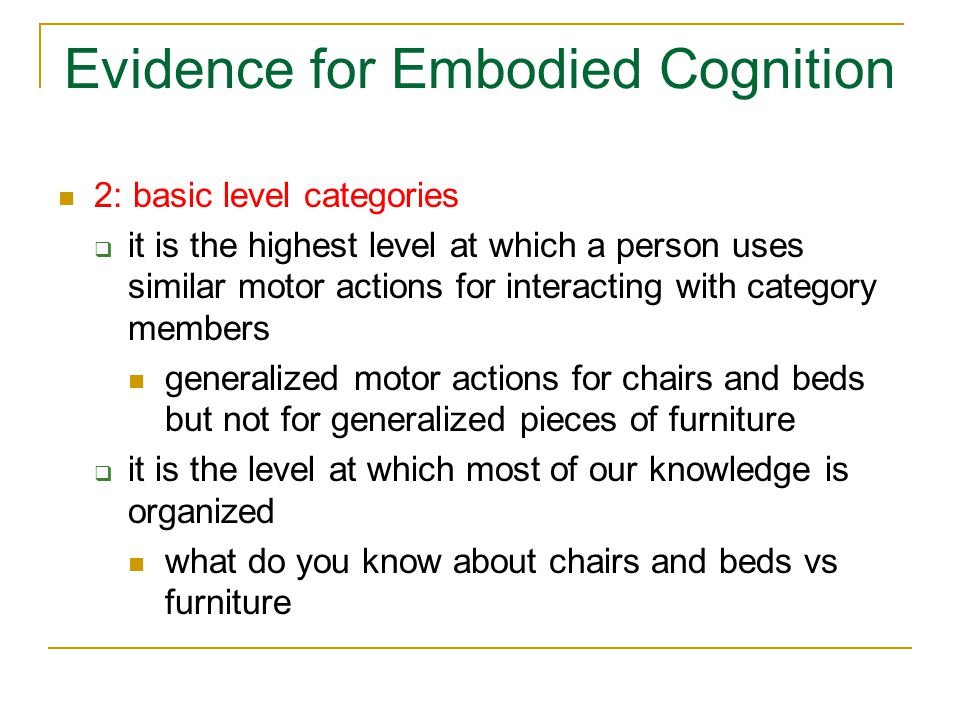 Evidence for Embodied Cognition 2: basic level categories  it is the highest level at which a person uses similar motor actions for interacting with category members generalized motor actions for chairs and beds but not for generalized pieces of furniture  it is the level at which most of our knowledge is organized what do you know about chairs and beds vs furniture