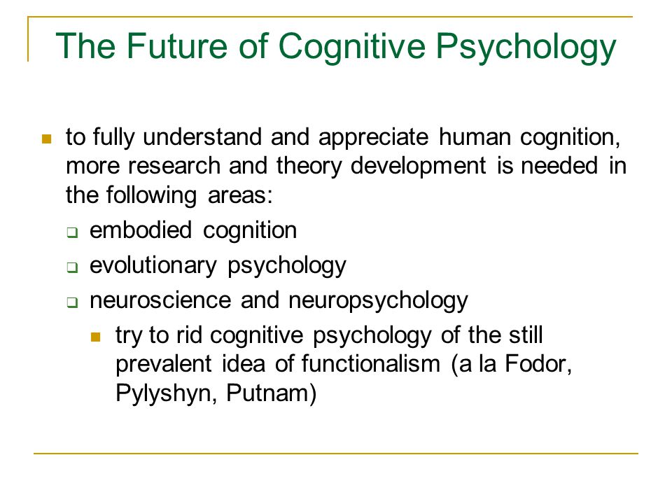 The Future of Cognitive Psychology to fully understand and appreciate human cognition, more research and theory development is needed in the following areas:  embodied cognition  evolutionary psychology  neuroscience and neuropsychology try to rid cognitive psychology of the still prevalent idea of functionalism (a la Fodor, Pylyshyn, Putnam)