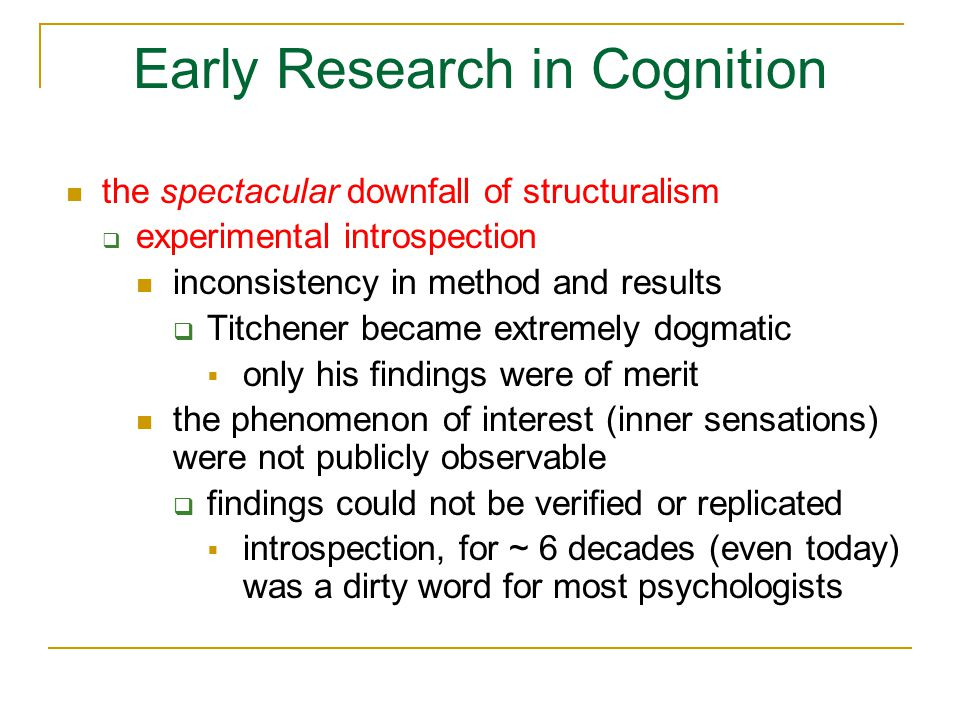 Early Research in Cognition the spectacular downfall of structuralism  excluded other forms of psychological investigation animal studies  understand brain processes and structures underlying cognition (e.g., vision – cats, monkeys, even ferrets) abnormal behavior studies (humans)  how does brain injury affect cognition  e.g., HM