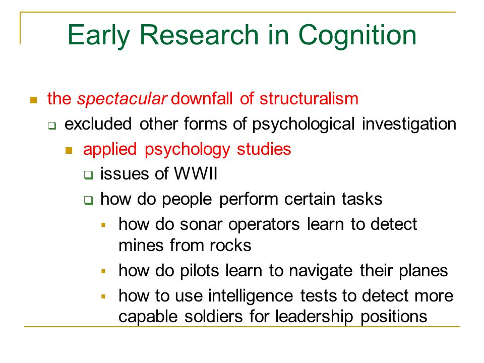 Early Research in Cognition the spectacular downfall of structuralism  excluded other forms of psychological investigation evolutionary theory  mental experience is functional  discover the 'is for' of mental experience, not the 'is'  functions of the mind are adaptive cognitive abilities helped our ancestors survive and reproduce, just like bodily abilities/structures  more on this near the end