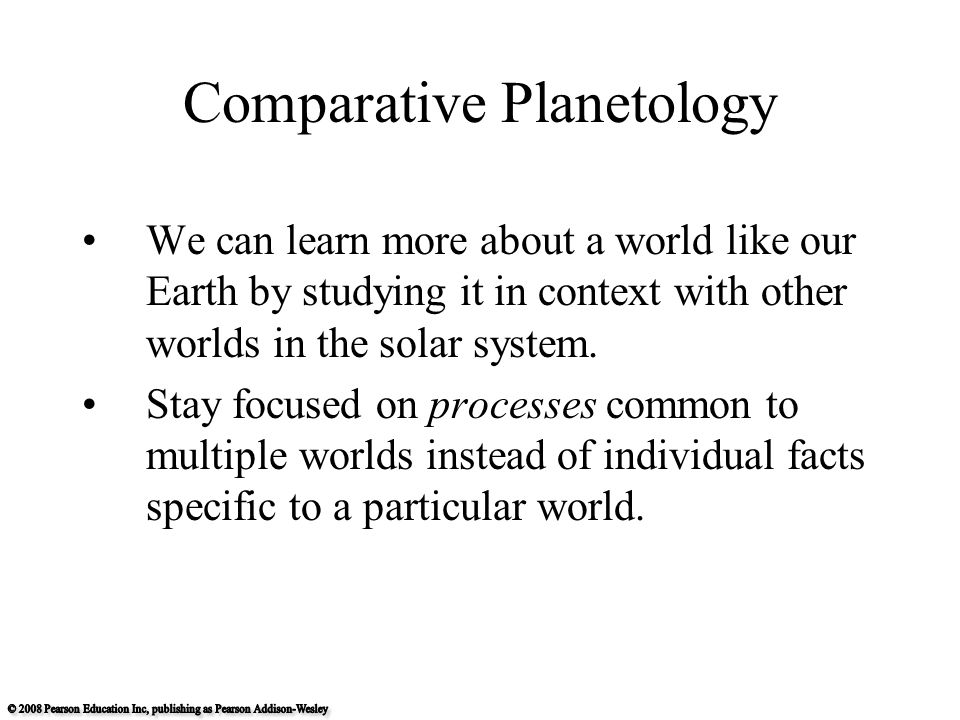 Comparative Planetology We can learn more about a world like our Earth by studying it in context with other worlds in the solar system.