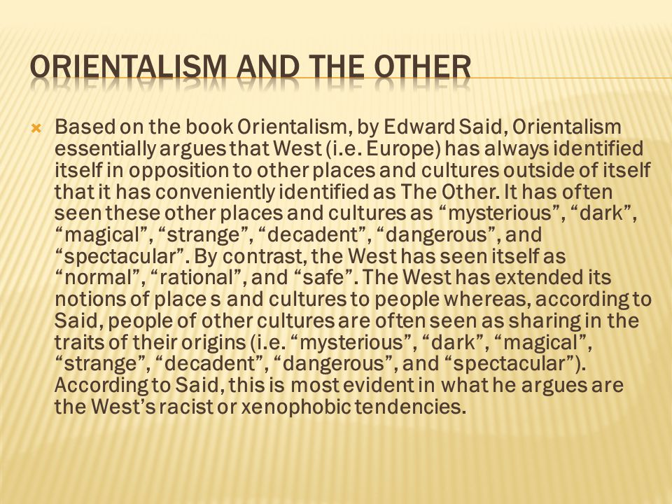  Based on the book Orientalism, by Edward Said, Orientalism essentially argues that West (i.e. Europe) has always identified itself in opposition to