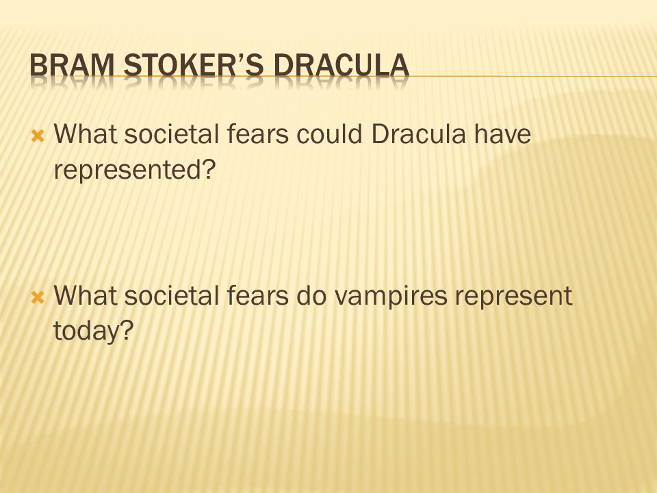  What societal fears could Dracula have represented?  What societal fears do vampires represent today?
