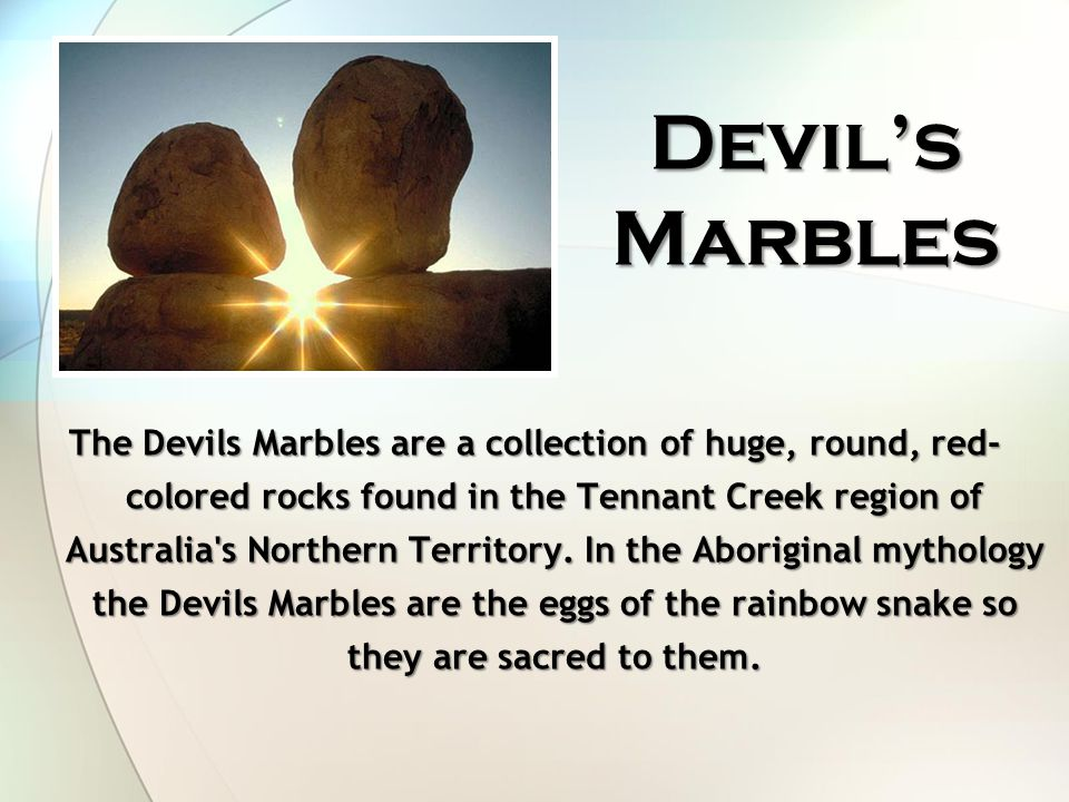 Devil's Marbles The Devils Marbles are a collection of huge, round, red- colored rocks found in the Tennant Creek region of Australia s Northern Territory.