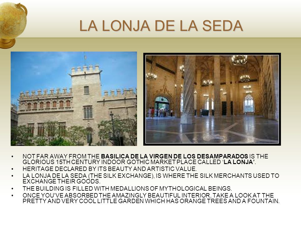 LA LONJA DE LA SEDA NOT FAR AWAY FROM THE BASILICA DE LA VIRGEN DE LOS DESAMPARADOS IS THE GLORIOUS 15TH CENTURY INDOOR GOTHIC MARKET PLACE CALLED 'LA LONJA'.