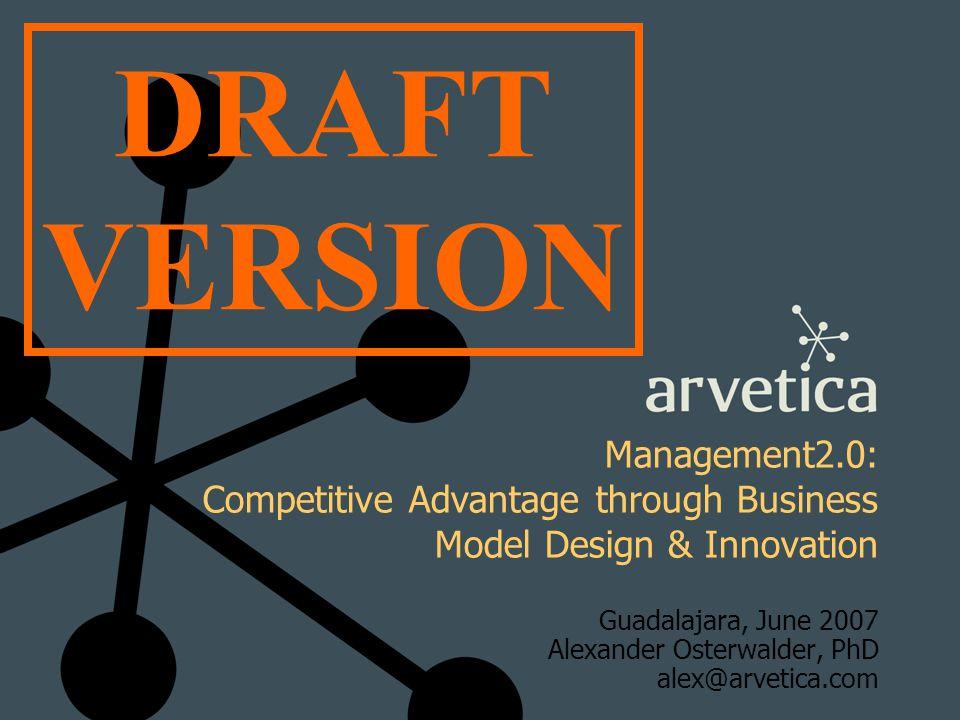 Management2.0: Competitive Advantage through Business Model Design & Innovation Guadalajara, June 2007 Alexander Osterwalder, PhD alex@arvetica.com DR