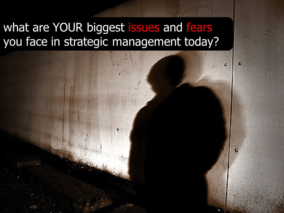 what are YOUR biggest issues and fears you face in strategic management today