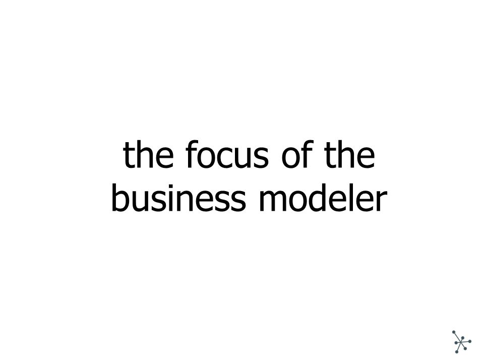 the focus of the business modeler