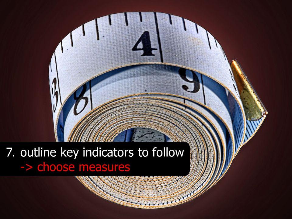 7.outline key indicators to follow -> choose measures