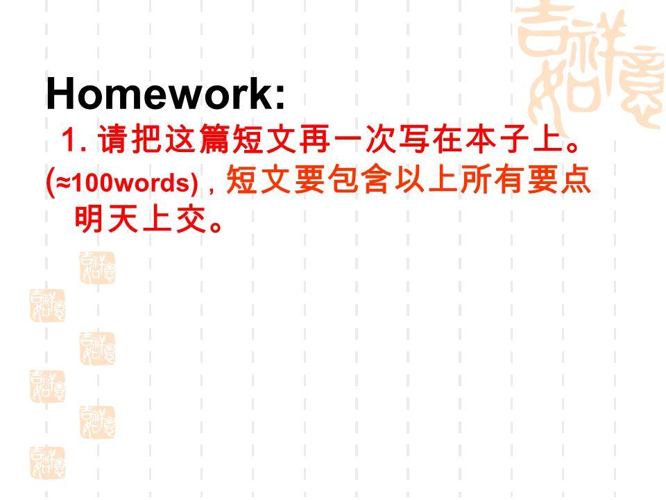 Homework: 1. 请把这篇短文再一次写在本子上。 ( ≈100words) , 短文要包含以上所有要点 明天上交。