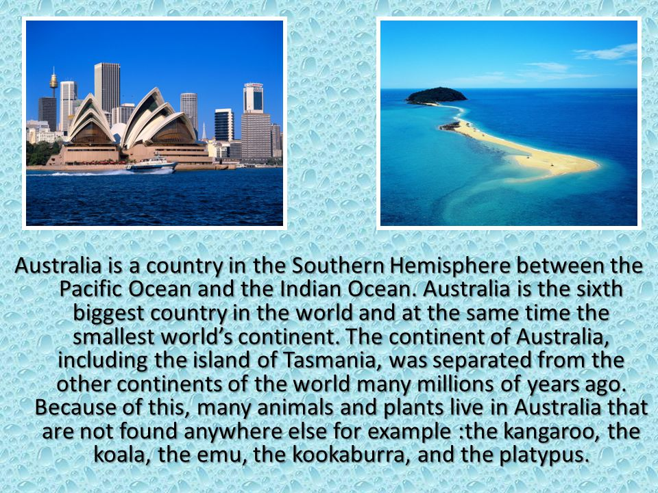 Australia is a country in the Southern Hemisphere between the Pacific Ocean and the Indian Ocean.