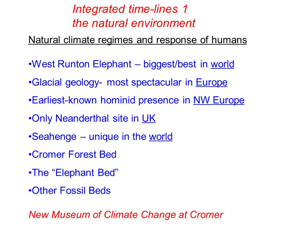 Natural climate regimes and response of humans West Runton Elephant – biggest/best in world Glacial geology- most spectacular in Europe Earliest-known