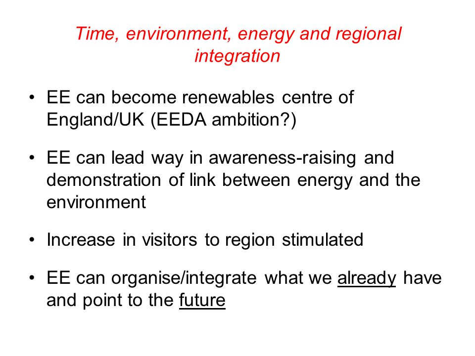 Time, environment, energy and regional integration EE can become renewables centre of England/UK (EEDA ambition?) EE can lead way in awareness-raising