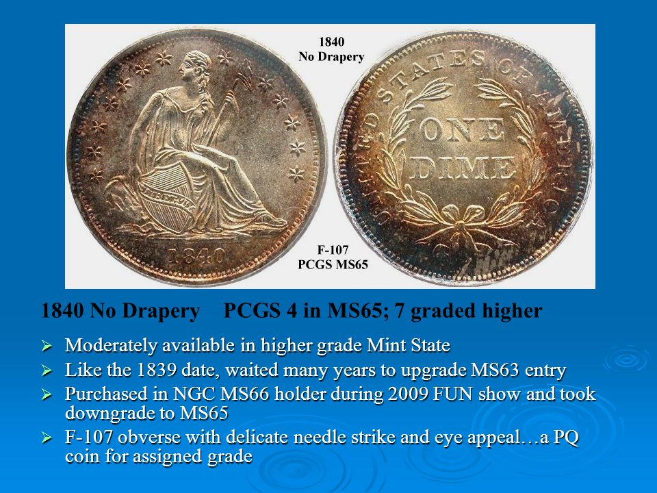 1840 No Drapery PCGS 4 in MS65; 7 graded higher  Moderately available in higher grade Mint State  Like the 1839 date, waited many years to upgrade MS63 entry  Purchased in NGC MS66 holder during 2009 FUN show and took downgrade to MS65  F-107 obverse with delicate needle strike and eye appeal…a PQ coin for assigned grade