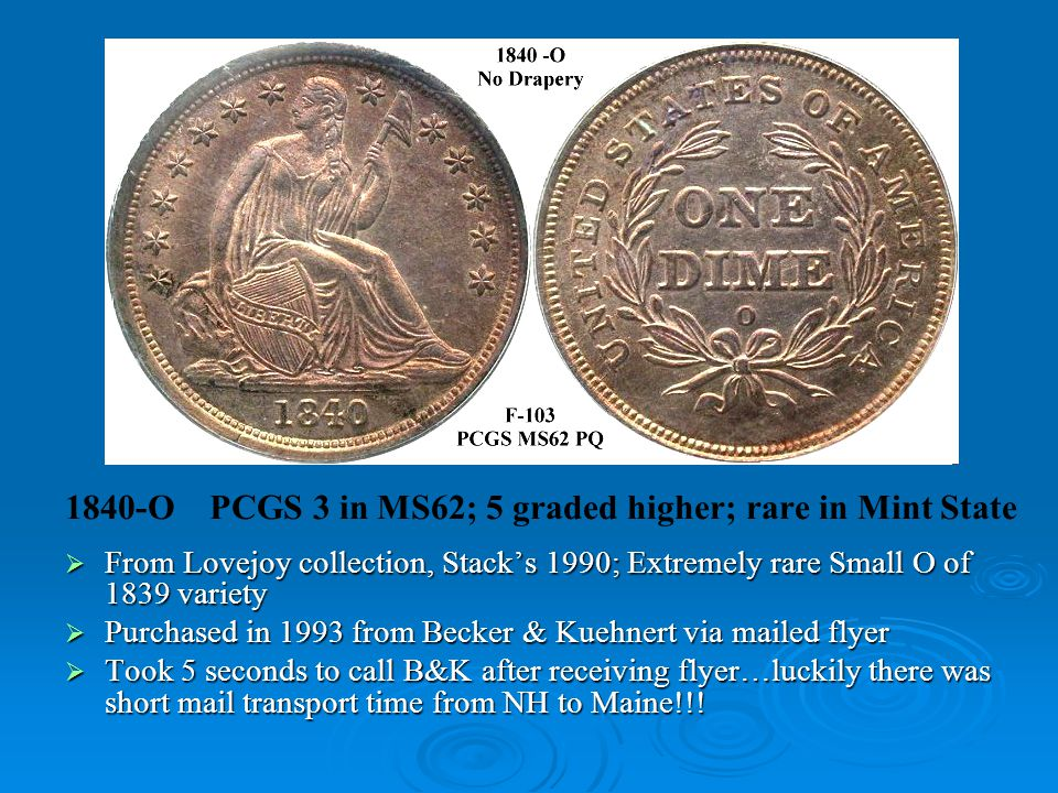 1840-O PCGS 3 in MS62; 5 graded higher; rare in Mint State  From Lovejoy collection, Stack's 1990; Extremely rare Small O of 1839 variety  Purchased in 1993 from Becker & Kuehnert via mailed flyer  Took 5 seconds to call B&K after receiving flyer…luckily there was short mail transport time from NH to Maine!!!