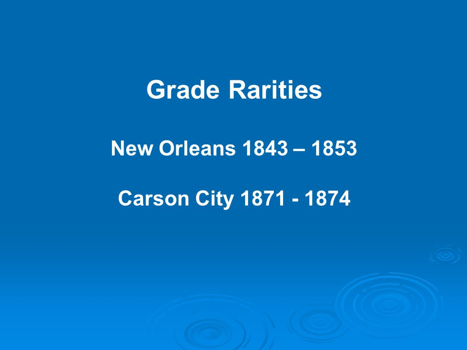 Grade Rarities New Orleans 1843 – 1853 Carson City 1871 - 1874