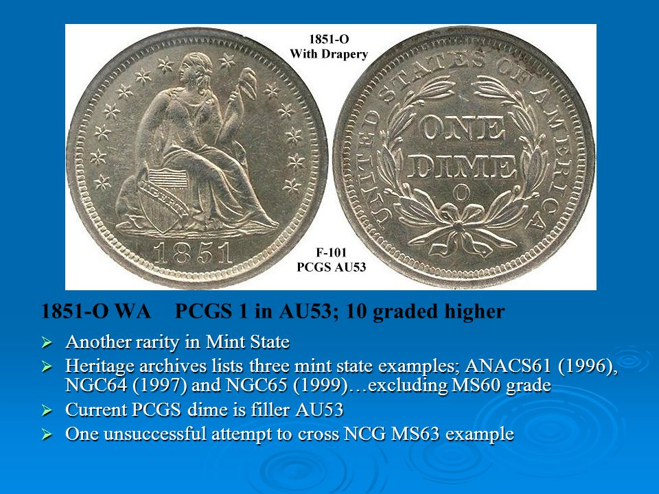 1851-O WA PCGS 1 in AU53; 10 graded higher  Another rarity in Mint State  Heritage archives lists three mint state examples; ANACS61 (1996), NGC64 (1997) and NGC65 (1999)…excluding MS60 grade  Current PCGS dime is filler AU53  One unsuccessful attempt to cross NCG MS63 example
