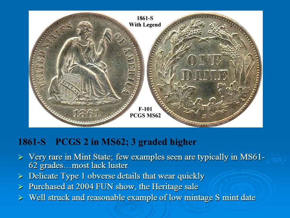 1861-S PCGS 2 in MS62; 3 graded higher  Very rare in Mint State; few examples seen are typically in MS61- 62 grades…most lack luster  Delicate Type 1 obverse details that wear quickly  Purchased at 2004 FUN show, the Heritage sale  Well struck and reasonable example of low mintage S mint date