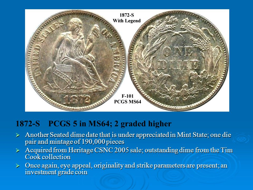 1872-S PCGS 5 in MS64; 2 graded higher  Another Seated dime date that is under appreciated in Mint State; one die pair and mintage of 190,000 pieces  Acquired from Heritage CSNC 2005 sale; outstanding dime from the Tim Cook collection  Once again, eye appeal, originality and strike parameters are present; an investment grade coin