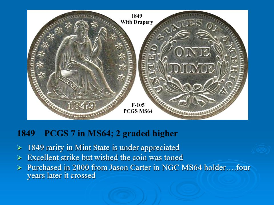 1849 PCGS 7 in MS64; 2 graded higher  1849 rarity in Mint State is under appreciated  Excellent strike but wished the coin was toned  Purchased in 2000 from Jason Carter in NGC MS64 holder….four years later it crossed