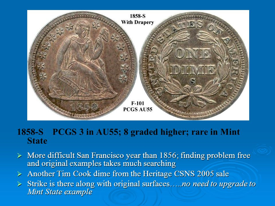 1858-S PCGS 3 in AU55; 8 graded higher; rare in Mint State  More difficult San Francisco year than 1856; finding problem free and original examples takes much searching  Another Tim Cook dime from the Heritage CSNS 2005 sale  Strike is there along with original surfaces…..no need to upgrade to Mint State example
