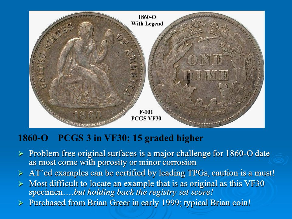 1860-O PCGS 3 in VF30; 15 graded higher  Problem free original surfaces is a major challenge for 1860-O date as most come with porosity or minor corrosion  AT'ed examples can be certified by leading TPGs, caution is a must.