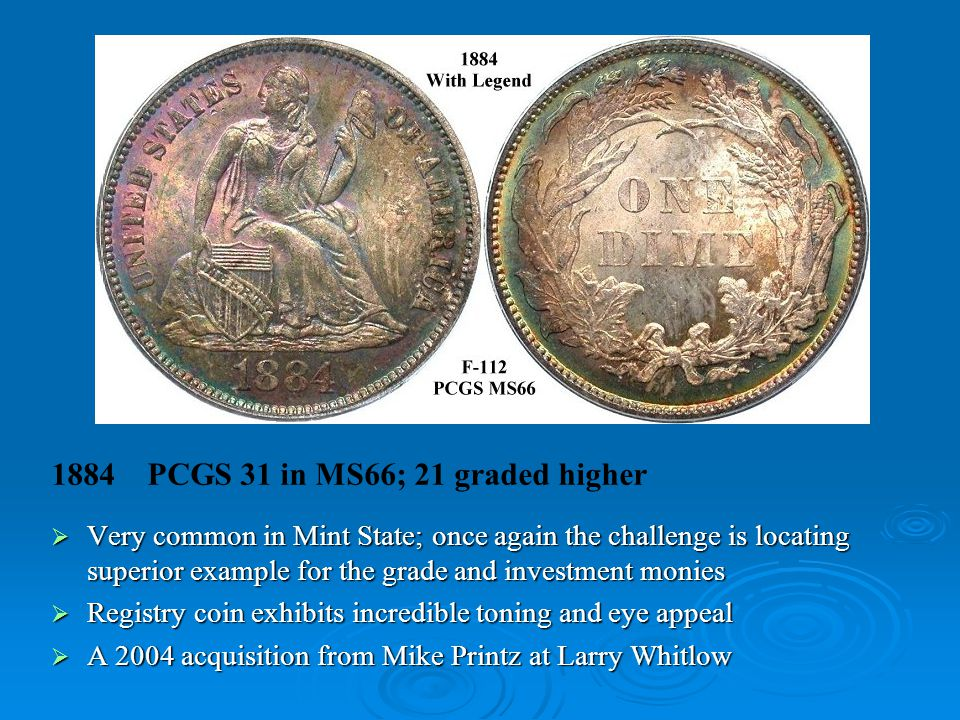 1884 PCGS 31 in MS66; 21 graded higher  Very common in Mint State; once again the challenge is locating superior example for the grade and investment monies  Registry coin exhibits incredible toning and eye appeal  A 2004 acquisition from Mike Printz at Larry Whitlow