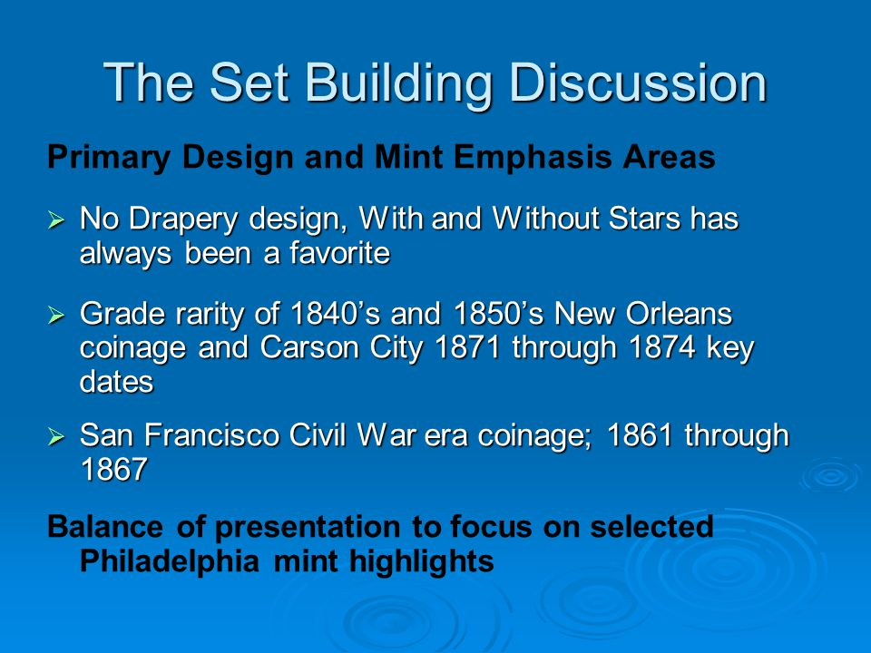 The Set Building Discussion Primary Design and Mint Emphasis Areas  No Drapery design, With and Without Stars has always been a favorite  Grade rarity of 1840's and 1850's New Orleans coinage and Carson City 1871 through 1874 key dates  San Francisco Civil War era coinage; 1861 through 1867 Balance of presentation to focus on selected Philadelphia mint highlights