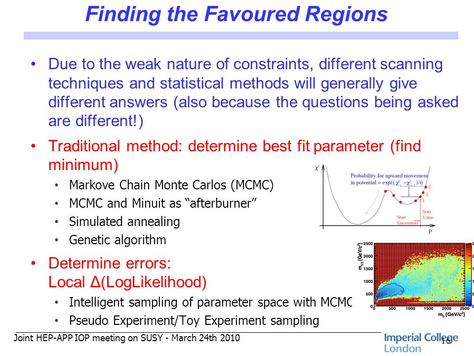 Joint HEP-APP IOP meeting on SUSY - March 24th 2010 Finding the Favoured Regions Due to the weak nature of constraints, different scanning techniques and statistical methods will generally give different answers (also because the questions being asked are different!) Traditional method: determine best fit parameter (find minimum) Markove Chain Monte Carlos (MCMC) MCMC and Minuit as afterburner Simulated annealing Genetic algorithm Determine errors: Local Δ(LogLikelihood) Intelligent sampling of parameter space with MCMC Pseudo Experiment/Toy Experiment sampling 16