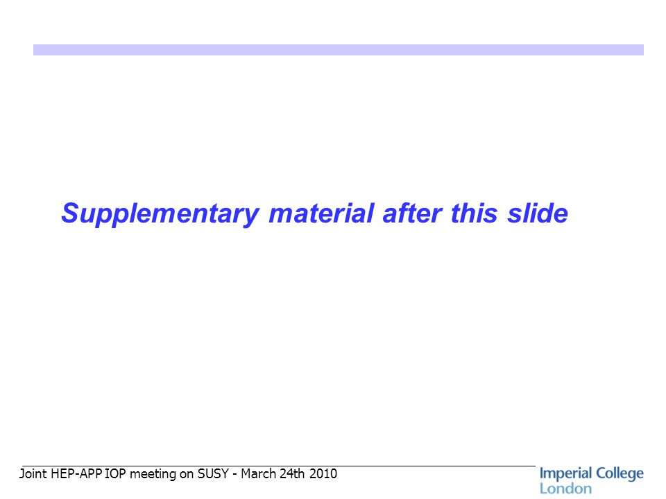 Joint HEP-APP IOP meeting on SUSY - March 24th 2010 Supplementary material after this slide
