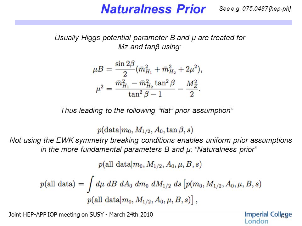 Joint HEP-APP IOP meeting on SUSY - March 24th 2010 Naturalness Prior 62 Usually Higgs potential parameter B and μ are treated for Mz and tanβ using: Thus leading to the following flat prior assumption Not using the EWK symmetry breaking conditions enables uniform prior assumptions in the more fundamental parameters B and μ: Naturalness prior See e.g.