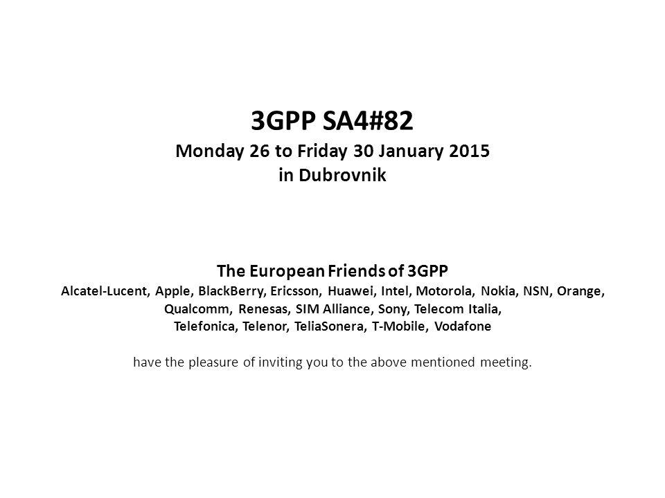 3GPP SA4#82 Monday 26 to Friday 30 January 2015 in Dubrovnik The European Friends of 3GPP Alcatel-Lucent, Apple, BlackBerry, Ericsson, Huawei, Intel, Motorola, Nokia, NSN, Orange, Qualcomm, Renesas, SIM Alliance, Sony, Telecom Italia, Telefonica, Telenor, TeliaSonera, T-Mobile, Vodafone have the pleasure of inviting you to the above mentioned meeting.